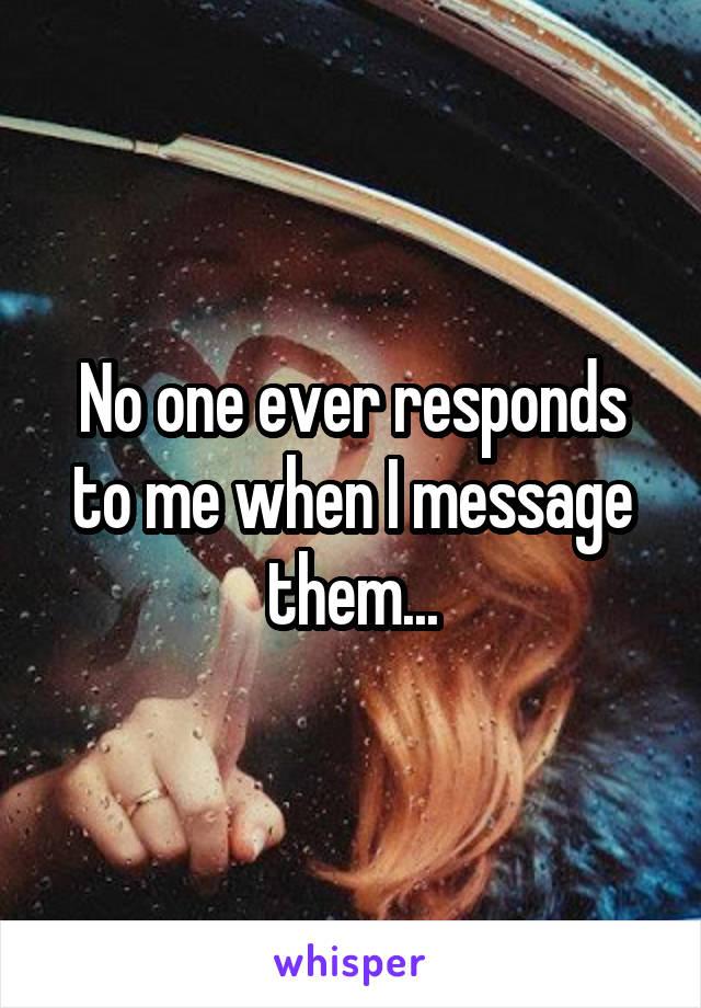 No one ever responds to me when I message them...