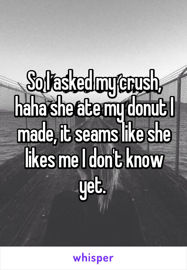 So I asked my crush, haha she ate my donut I made, it seams like she likes me I don't know yet.