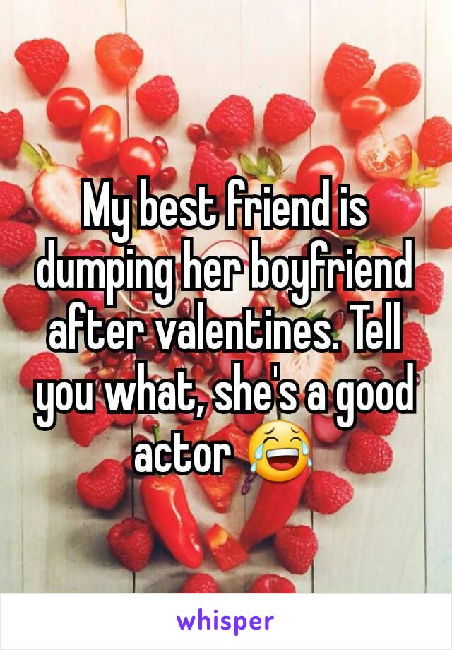 My best friend is dumping her boyfriend after valentines. Tell you what, she's a good actor 😂