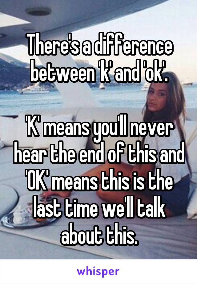 There's a difference between 'k' and 'ok'.  'K' means you'll never hear the end of this and 'OK' means this is the last time we'll talk about this.