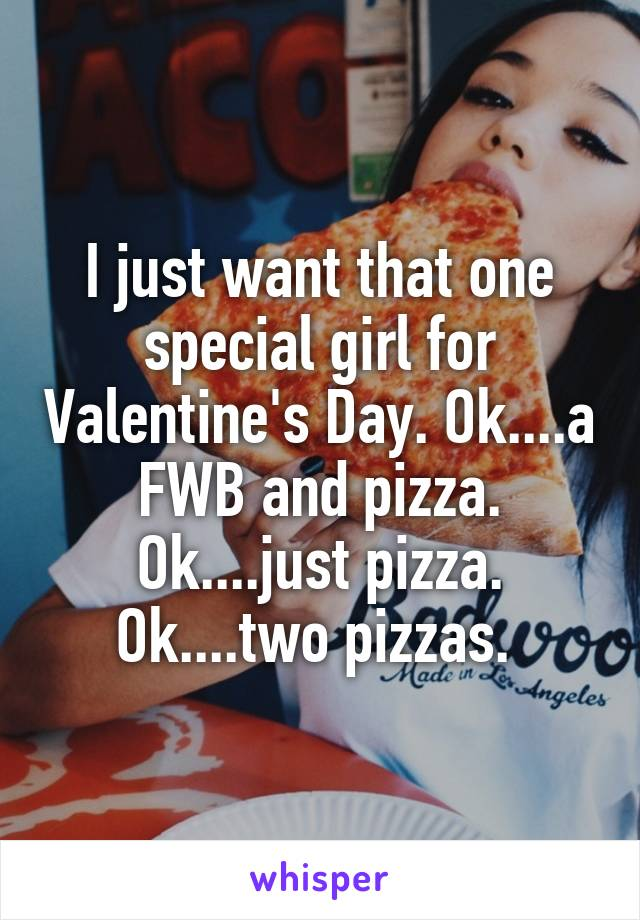 I just want that one special girl for Valentine's Day. Ok....a FWB and pizza. Ok....just pizza. Ok....two pizzas.