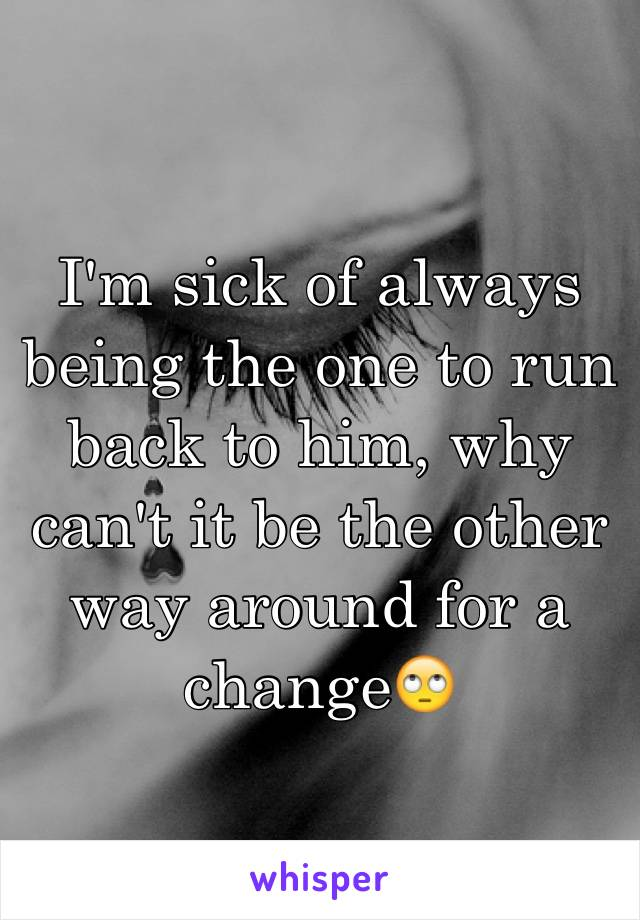 I'm sick of always being the one to run back to him, why can't it be the other way around for a change🙄