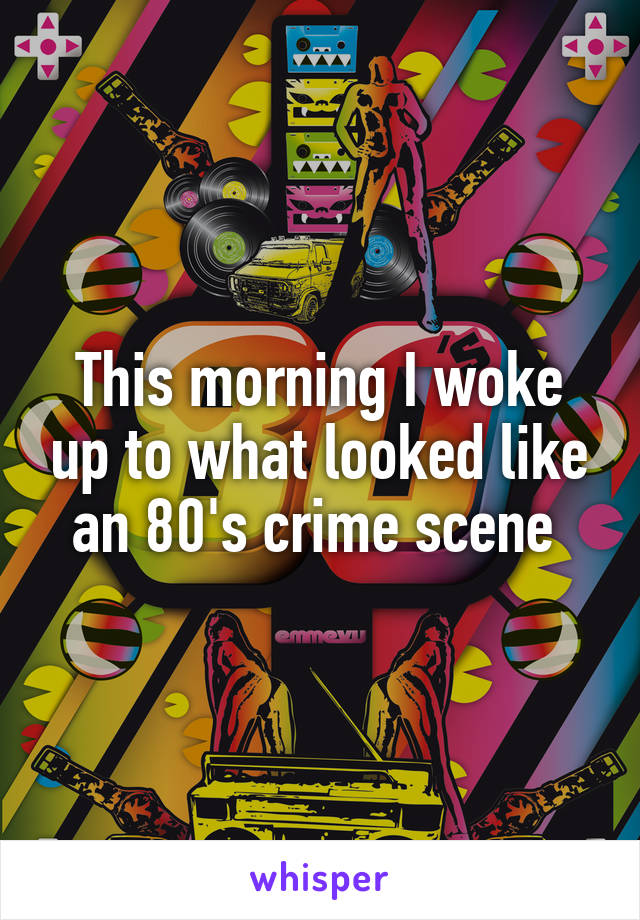 This morning I woke up to what looked like an 80's crime scene