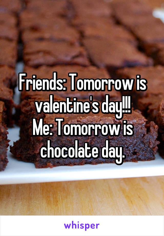 Friends: Tomorrow is valentine's day!!! Me: Tomorrow is chocolate day.