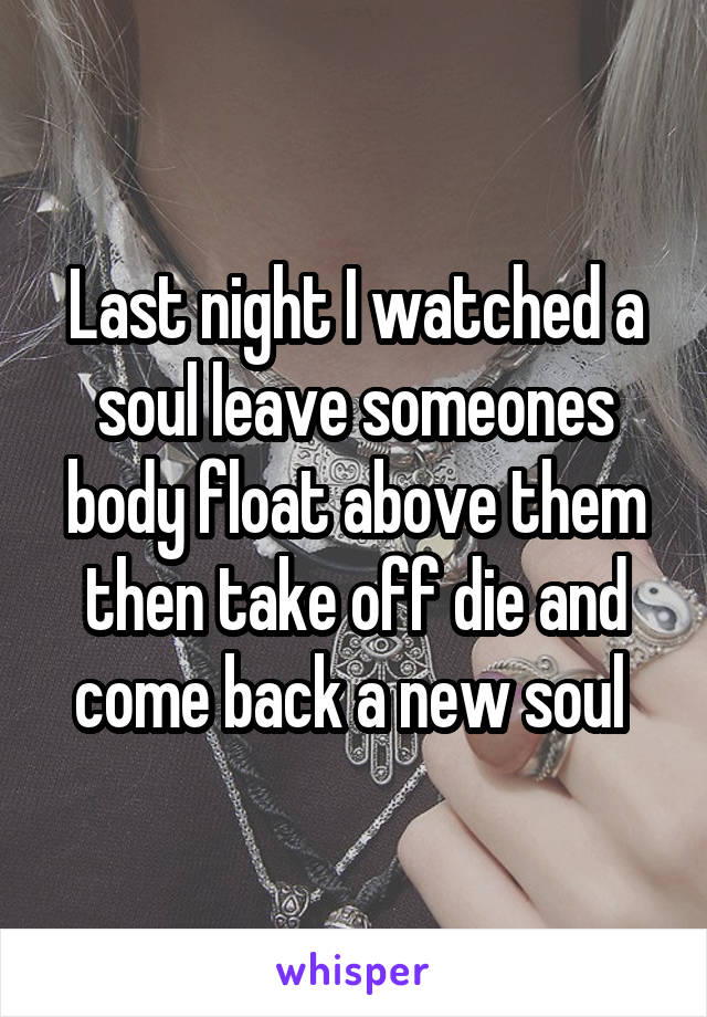 Last night I watched a soul leave someones body float above them then take off die and come back a new soul
