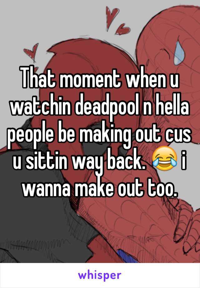 That moment when u watchin deadpool n hella people be making out cus u sittin way back. 😂 i wanna make out too.