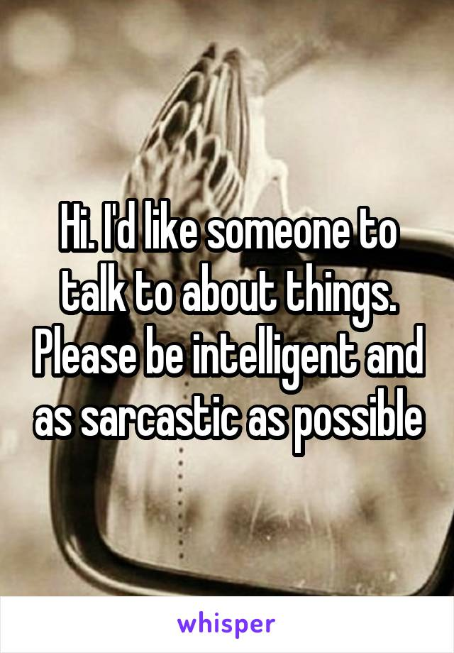 Hi. I'd like someone to talk to about things. Please be intelligent and as sarcastic as possible