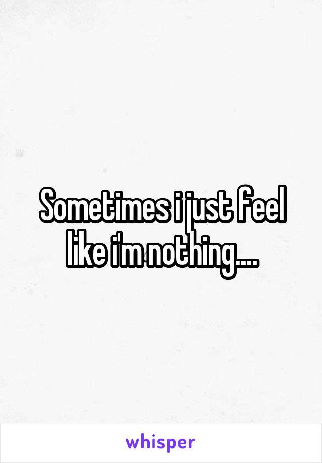 Sometimes i just feel like i'm nothing....