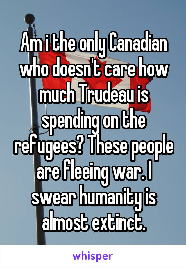Am i the only Canadian who doesn't care how much Trudeau is spending on the refugees? These people are fleeing war. I swear humanity is almost extinct.
