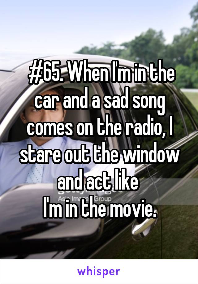 #65. When I'm in the car and a sad song comes on the radio, I stare out the window and act like  I'm in the movie.