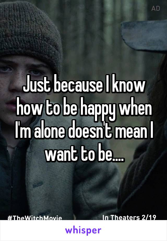 Just because I know how to be happy when I'm alone doesn't mean I want to be....