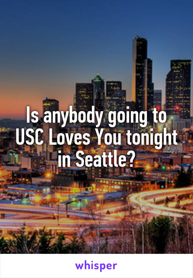 Is anybody going to USC Loves You tonight in Seattle?