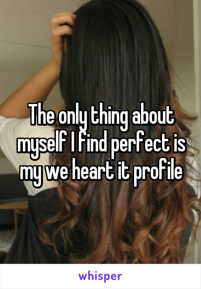 The only thing about myself I find perfect is my we heart it profile