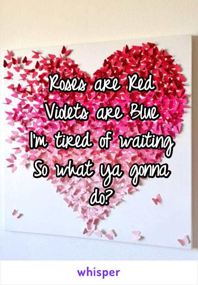 Roses are Red Violets are Blue I'm tired of waiting So what ya gonna do?