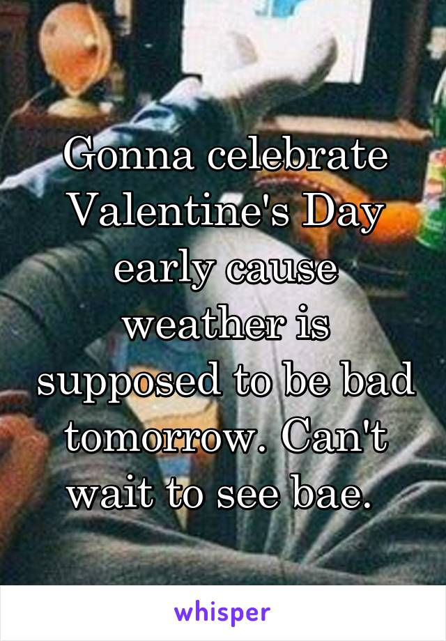 Gonna celebrate Valentine's Day early cause weather is supposed to be bad tomorrow. Can't wait to see bae.