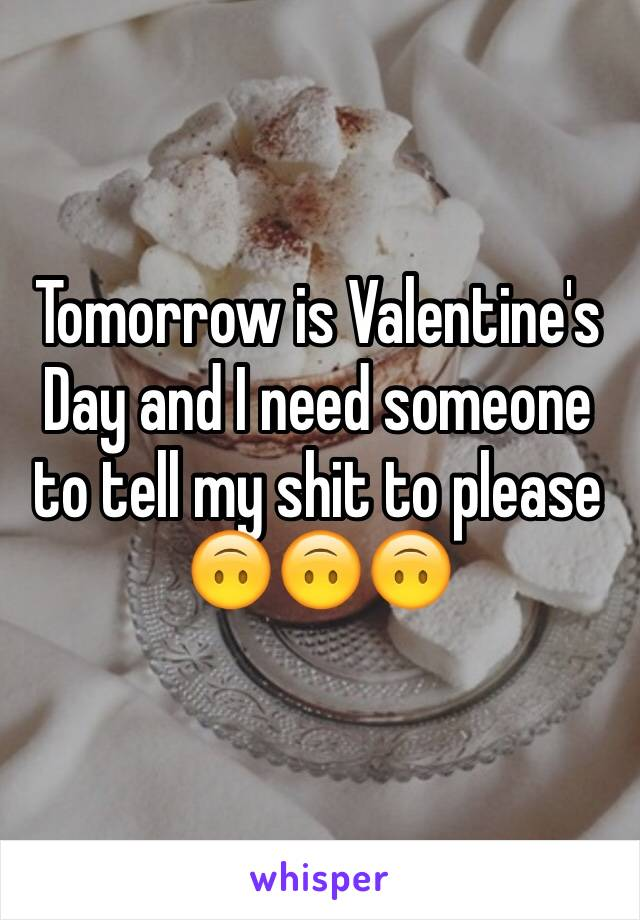 Tomorrow is Valentine's Day and I need someone to tell my shit to please 🙃🙃🙃