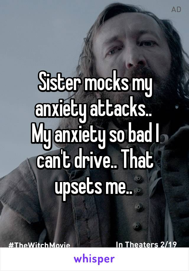 Sister mocks my anxiety attacks..  My anxiety so bad I can't drive.. That upsets me..
