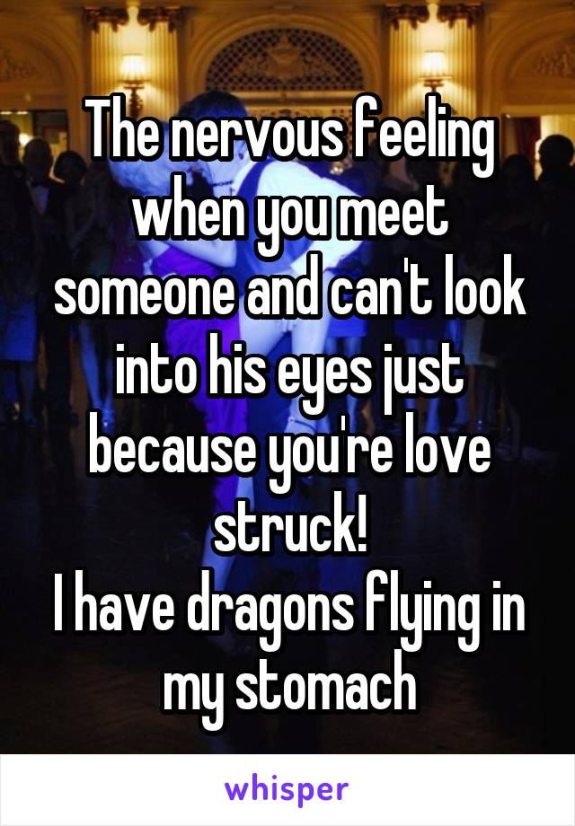 The nervous feeling when you meet someone and can't look into his eyes just because you're love struck! I have dragons flying in my stomach