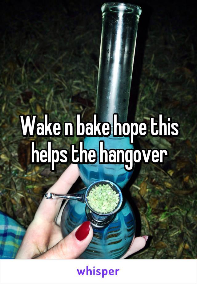 Wake n bake hope this helps the hangover