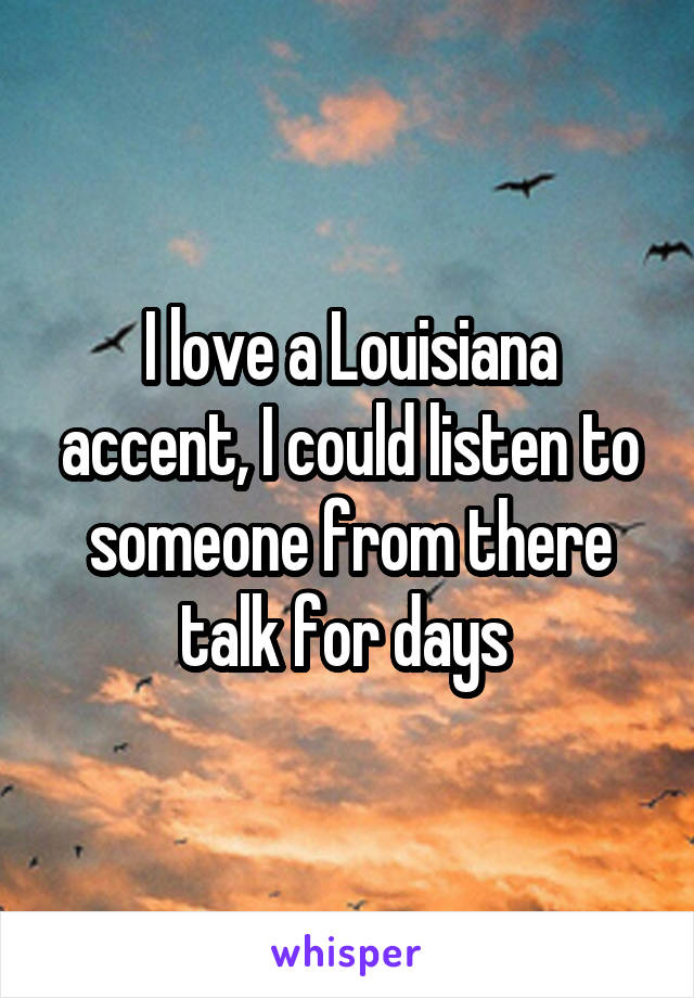 I love a Louisiana accent, I could listen to someone from there talk for days