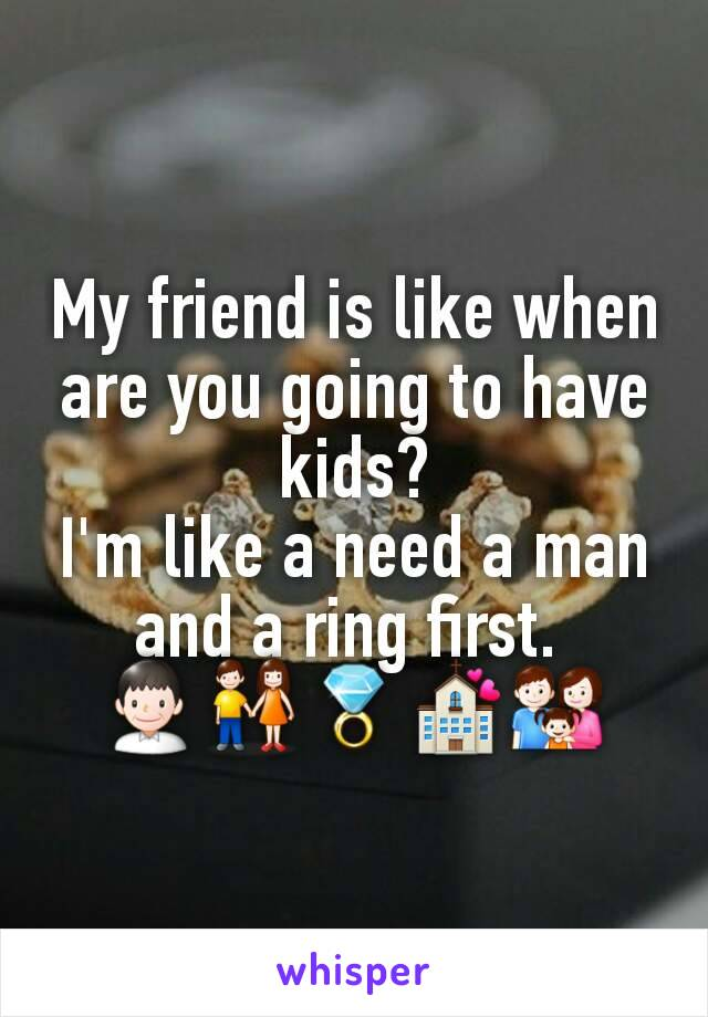 My friend is like when are you going to have kids? I'm like a need a man and a ring first.  👨👫💍💒👪