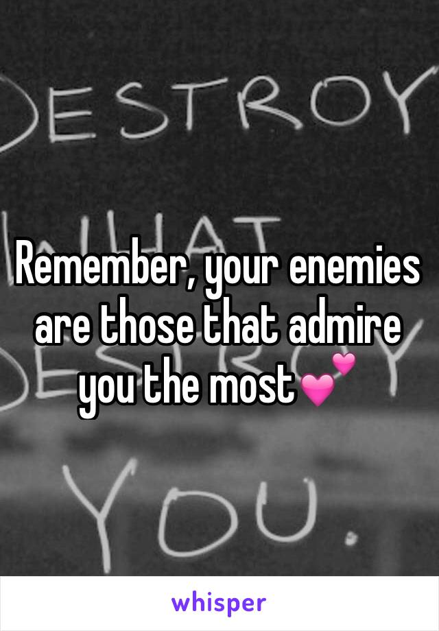 Remember, your enemies are those that admire you the most💕