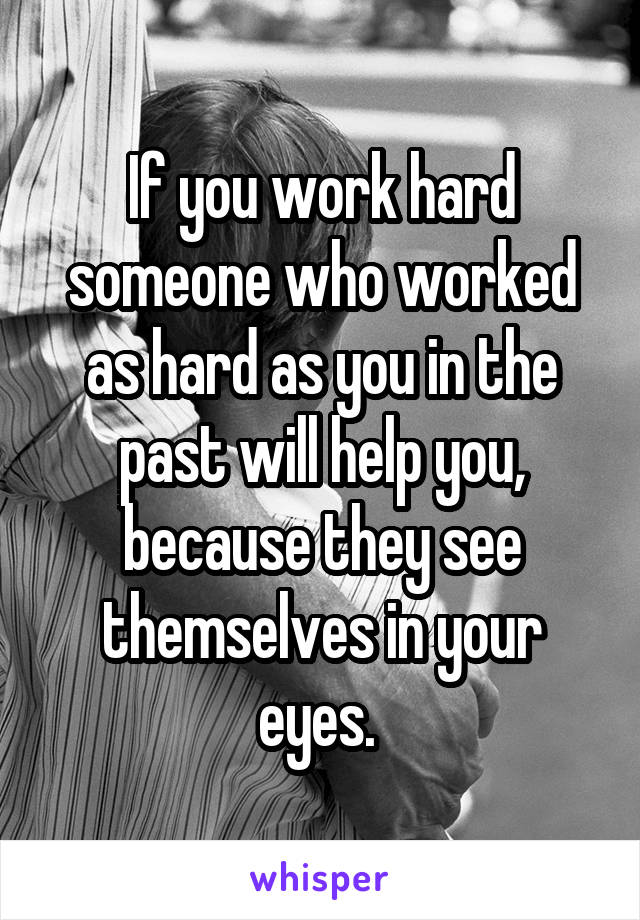 If you work hard someone who worked as hard as you in the past will help you, because they see themselves in your eyes.
