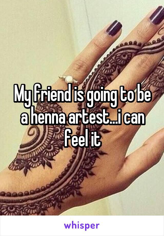 My friend is going to be a henna artest...i can feel it