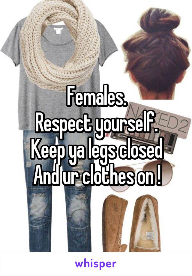 Females. Respect yourself. Keep ya legs closed And ur clothes on !