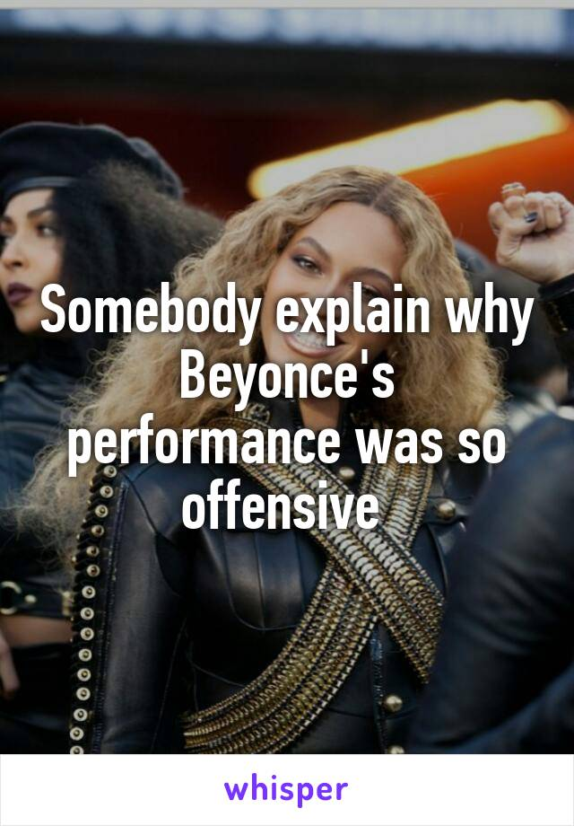 Somebody explain why Beyonce's performance was so offensive