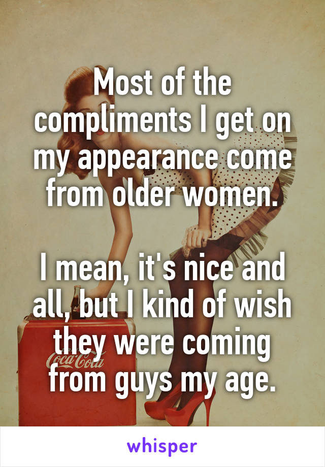 Most of the compliments I get on my appearance come from older women.  I mean, it's nice and all, but I kind of wish they were coming from guys my age.