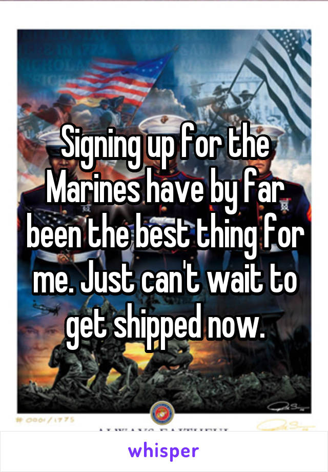 Signing up for the Marines have by far been the best thing for me. Just can't wait to get shipped now.