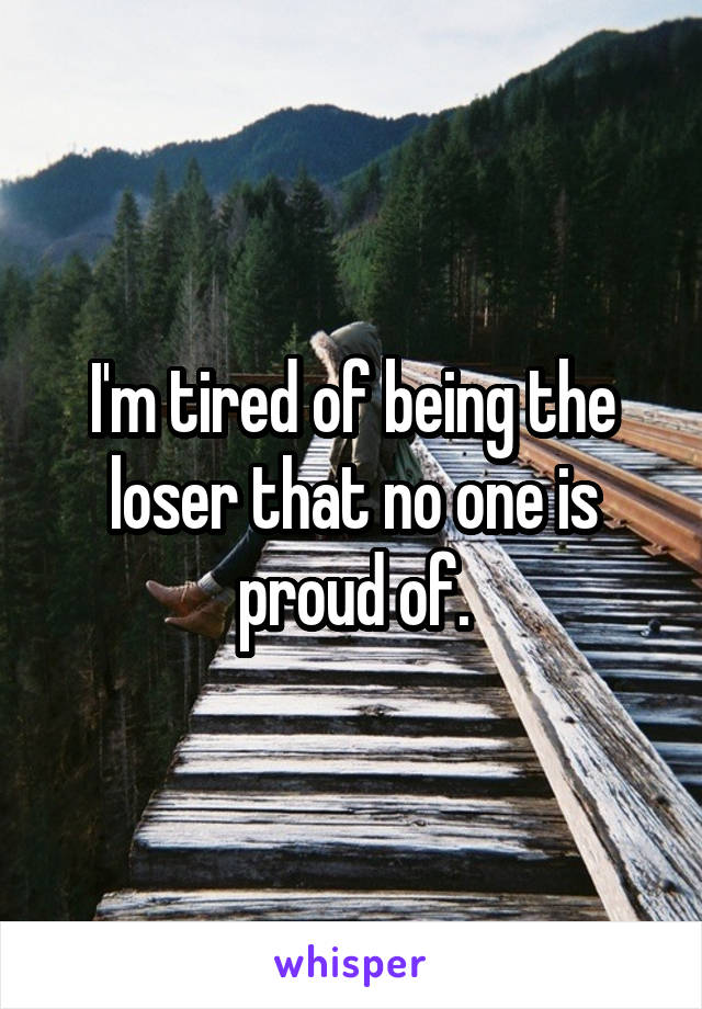 I'm tired of being the loser that no one is proud of.