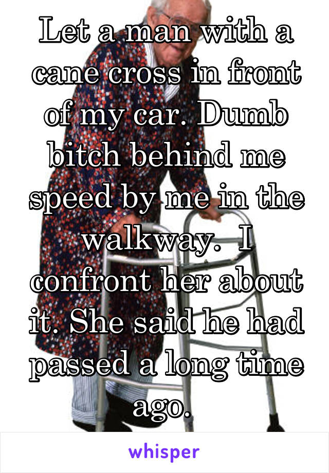 Let a man with a cane cross in front of my car. Dumb bitch behind me speed by me in the walkway.  I confront her about it. She said he had passed a long time ago.  Entitled drivers!