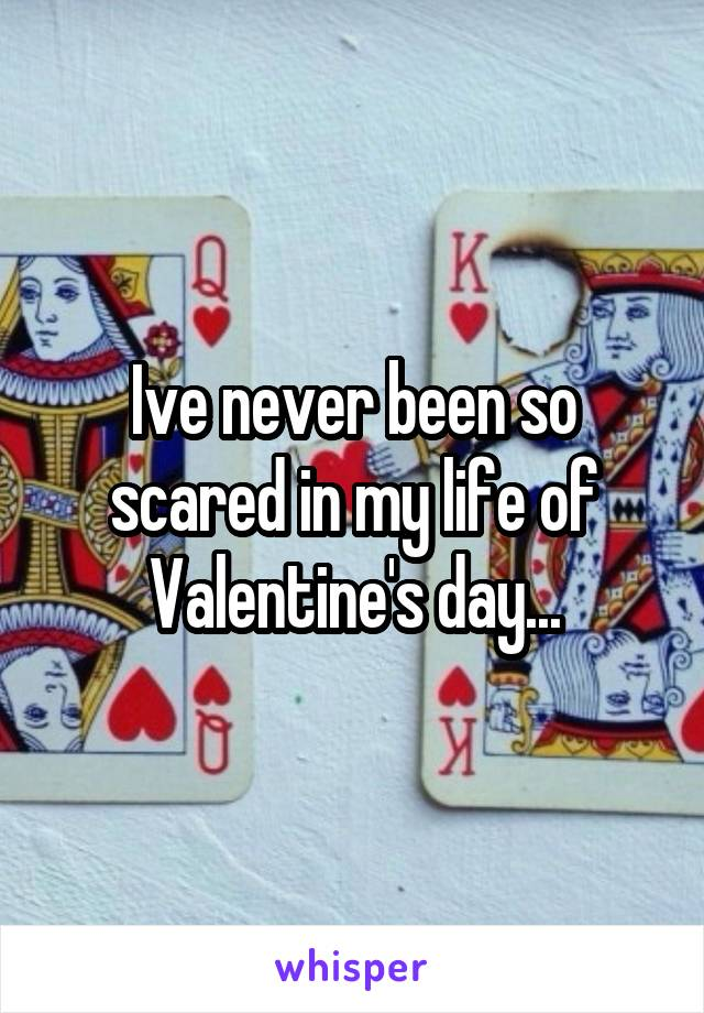 Ive never been so scared in my life of Valentine's day...