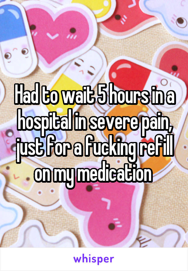 Had to wait 5 hours in a hospital in severe pain, just for a fucking refill on my medication