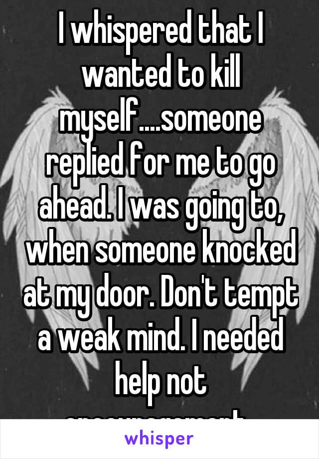I whispered that I wanted to kill myself....someone replied for me to go ahead. I was going to, when someone knocked at my door. Don't tempt a weak mind. I needed help not encouragement.