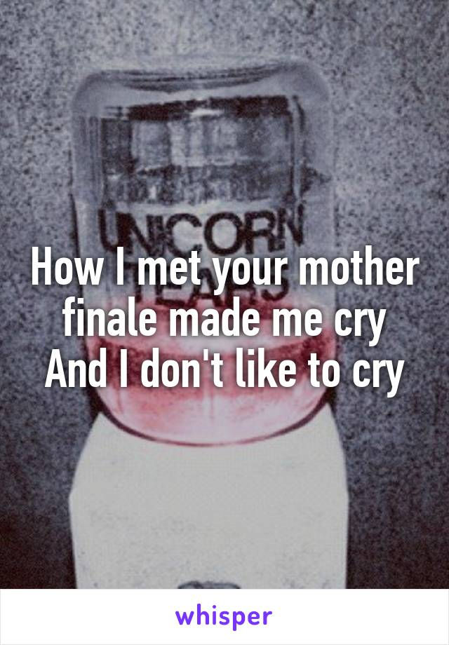 How I met your mother finale made me cry And I don't like to cry