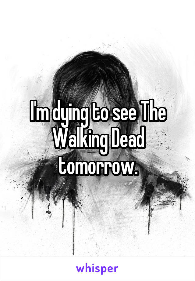 I'm dying to see The Walking Dead tomorrow.