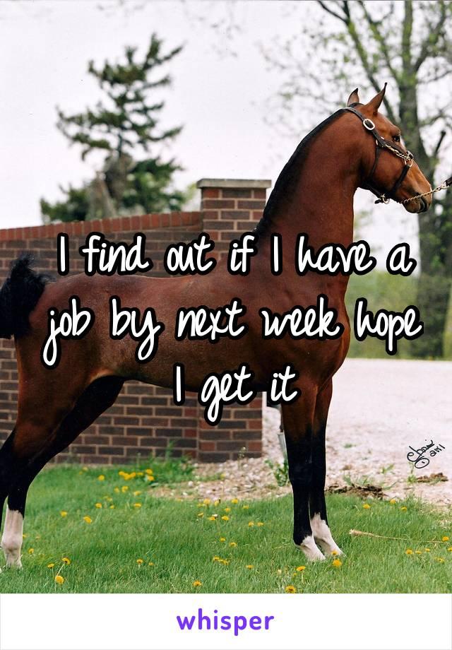 I find out if I have a job by next week hope I get it