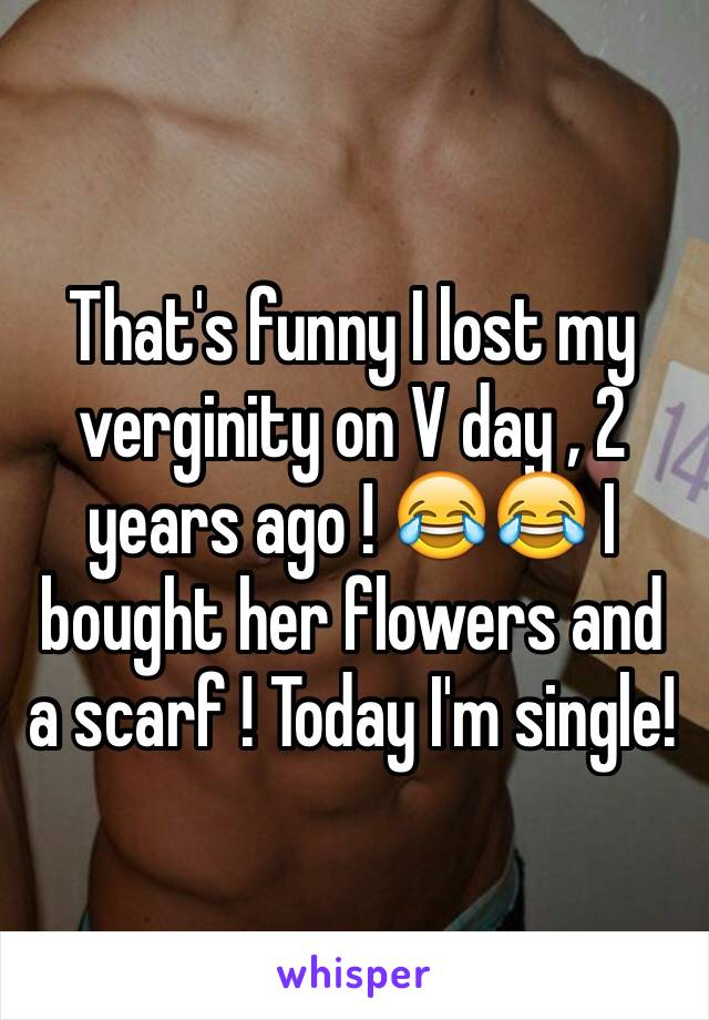 That's funny I lost my verginity on V day , 2 years ago ! 😂😂 I bought her flowers and a scarf ! Today I'm single!