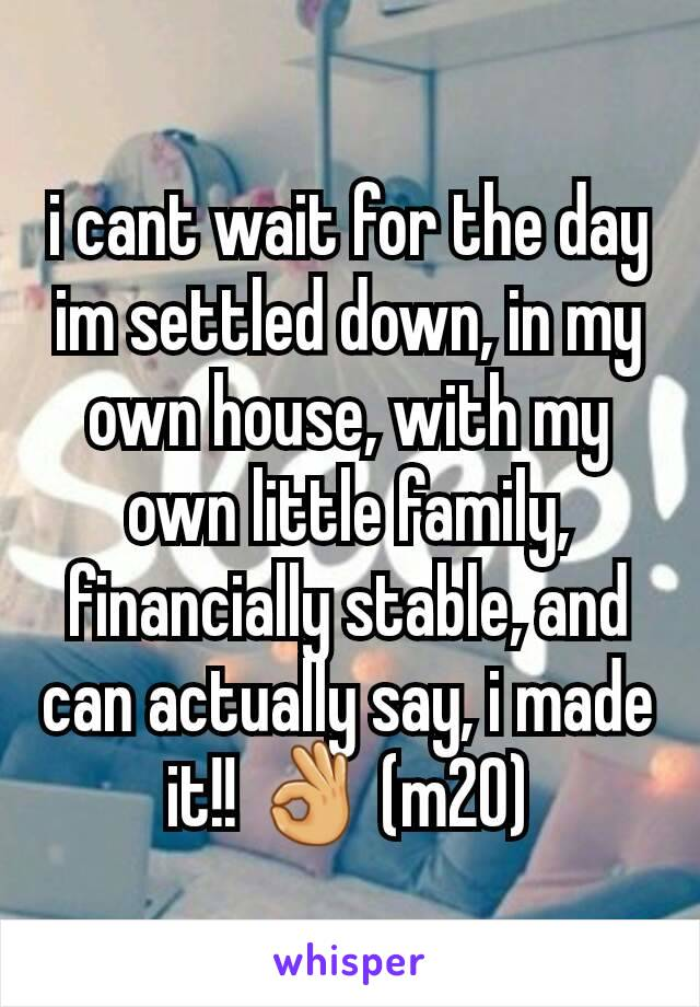 i cant wait for the day im settled down, in my own house, with my own little family, financially stable, and can actually say, i made it!! 👌 (m20)