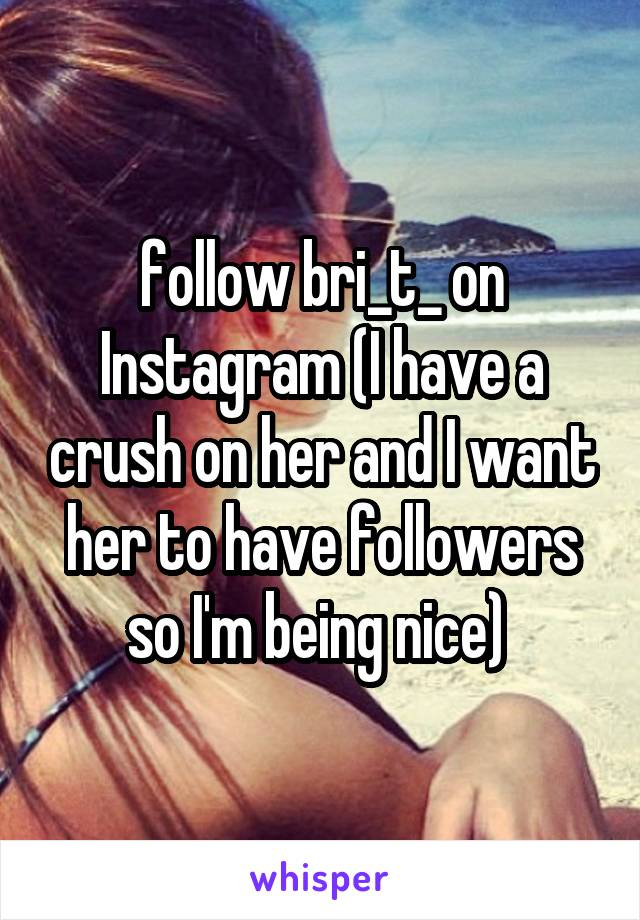 follow bri_t_ on Instagram (I have a crush on her and I want her to have followers so I'm being nice)