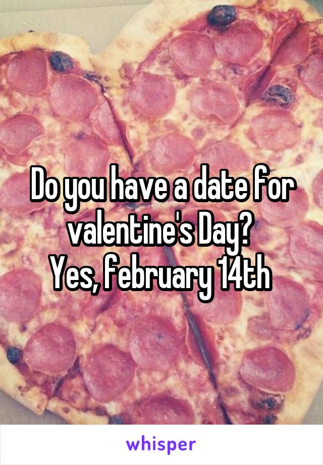 Do you have a date for valentine's Day?  Yes, february 14th