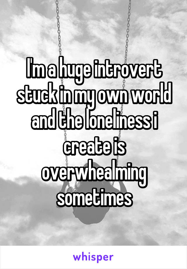 I'm a huge introvert stuck in my own world and the loneliness i create is overwhealming sometimes