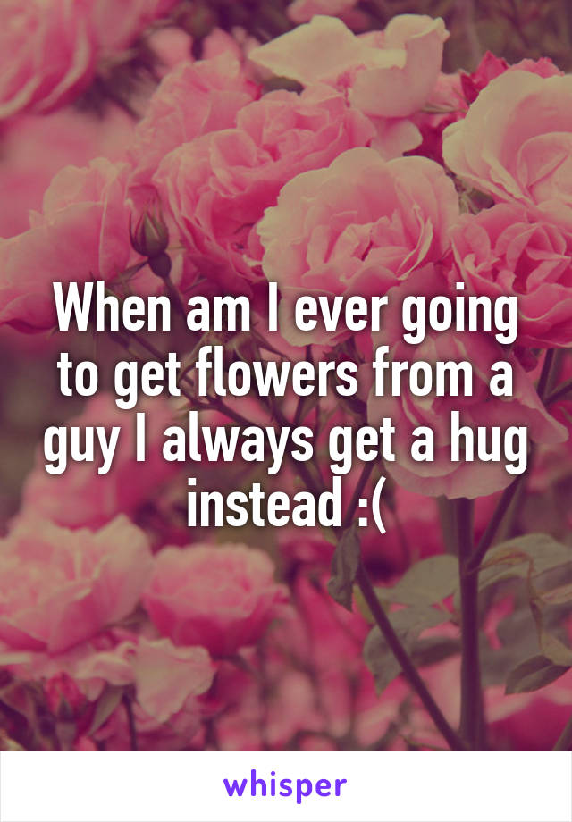 When am I ever going to get flowers from a guy I always get a hug instead :(