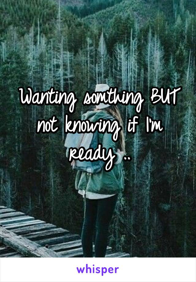 Wanting somthing BUT not knowing if I'm ready ..