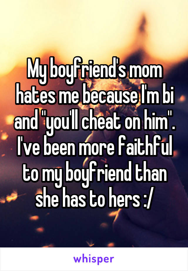 """My boyfriend's mom hates me because I'm bi and """"you'll cheat on him"""". I've been more faithful to my boyfriend than she has to hers :/"""