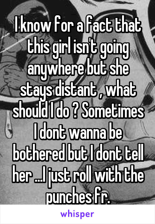 I know for a fact that this girl isn't going anywhere but she stays distant , what should I do ? Sometimes I dont wanna be bothered but I dont tell her ...I just roll with the punches fr.