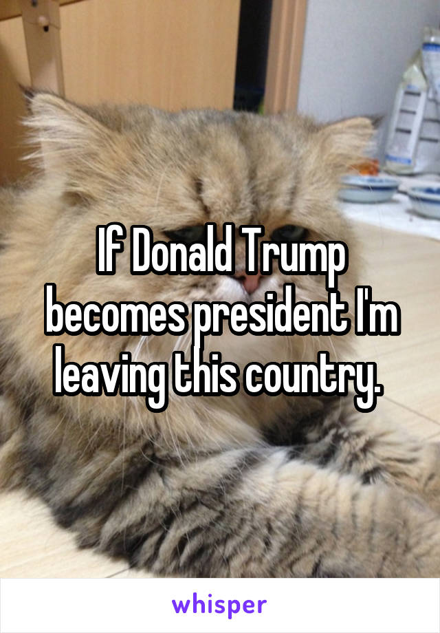If Donald Trump becomes president I'm leaving this country.